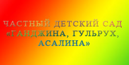 Частный детский сад «Ганджина, Гульрух, Асалина»
